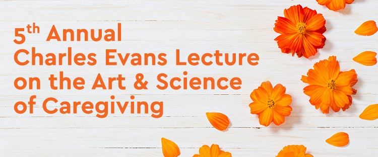 Charles Evans Lecture on the Art & Science of Caregiving